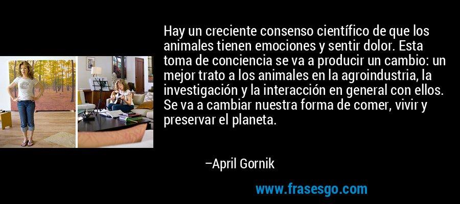 Hay un creciente consenso científico de que los animales tienen emociones y sentir dolor. Esta toma de conciencia se va a producir un cambio: un mejor trato a los animales en la agroindustria, la investigación y la interacción en general con ellos. Se va a cambiar nuestra forma de comer, vivir y preservar el planeta. – April Gornik