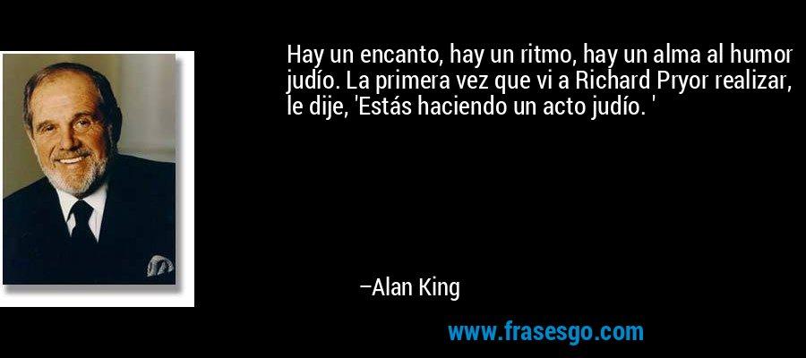 Hay un encanto, hay un ritmo, hay un alma al humor judío. La primera vez que vi a Richard Pryor realizar, le dije, 'Estás haciendo un acto judío. ' – Alan King