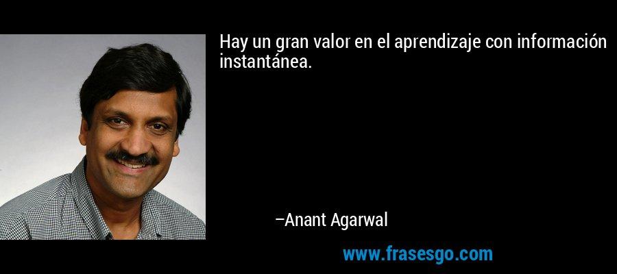 Hay un gran valor en el aprendizaje con información instantánea. – Anant Agarwal