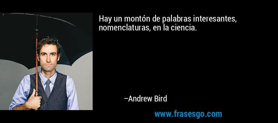 Hay un montón de palabras interesantes, nomenclaturas, en la ciencia. – Andrew Bird