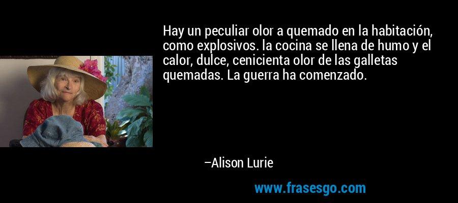 Hay un peculiar olor a quemado en la habitación, como explosivos. la cocina se llena de humo y el calor, dulce, cenicienta olor de las galletas quemadas. La guerra ha comenzado. – Alison Lurie