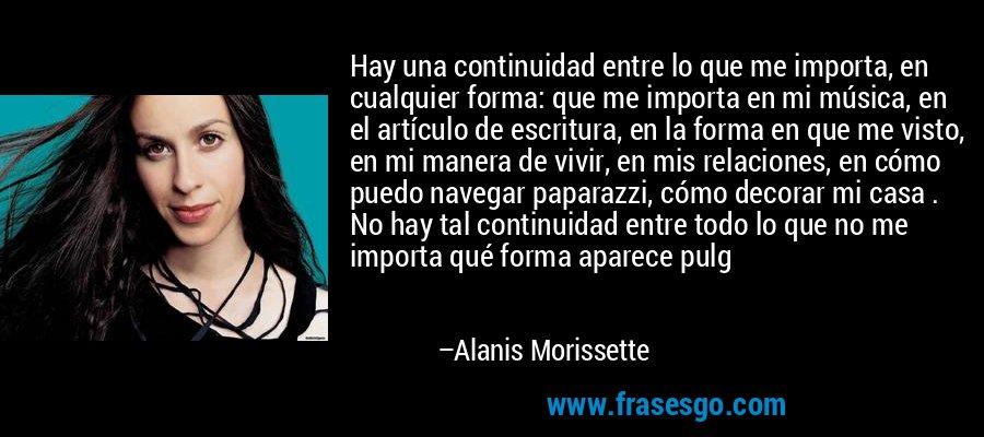 Hay una continuidad entre lo que me importa, en cualquier forma: que me importa en mi música, en el artículo de escritura, en la forma en que me visto, en mi manera de vivir, en mis relaciones, en cómo puedo navegar paparazzi, cómo decorar mi casa . No hay tal continuidad entre todo lo que no me importa qué forma aparece pulg – Alanis Morissette