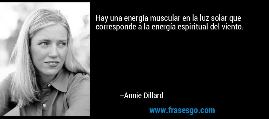 Hay una energía muscular en la luz solar que corresponde a la energía espiritual del viento. – Annie Dillard
