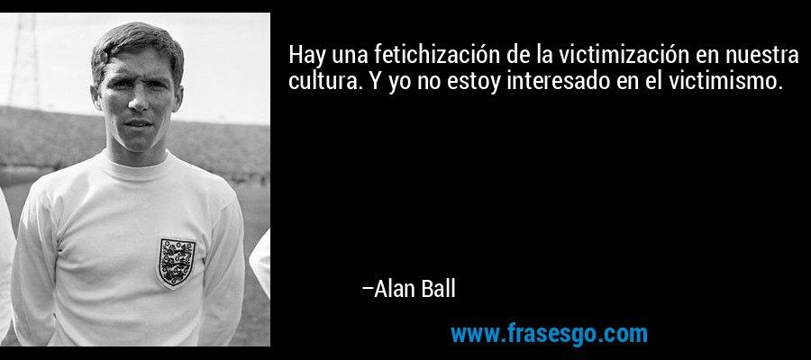 Hay una fetichización de la victimización en nuestra cultura. Y yo no estoy interesado en el victimismo. – Alan Ball