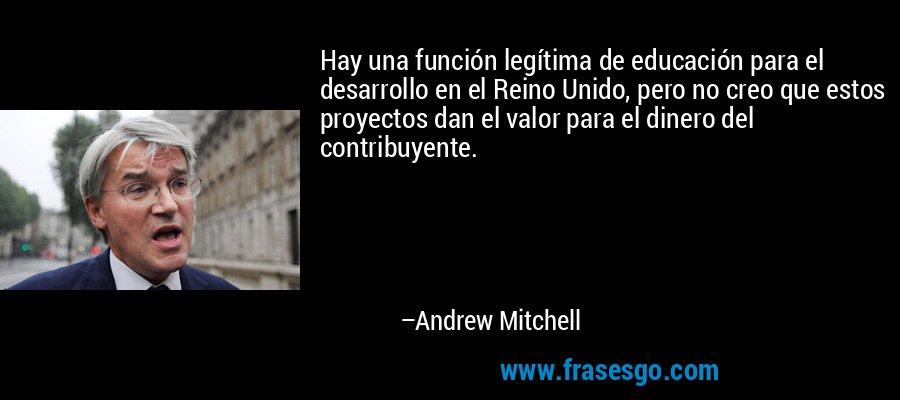 Hay una función legítima de educación para el desarrollo en el Reino Unido, pero no creo que estos proyectos dan el valor para el dinero del contribuyente. – Andrew Mitchell