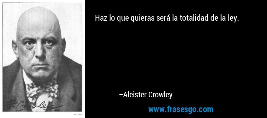 Haz lo que quieras será la totalidad de la ley. – Aleister Crowley