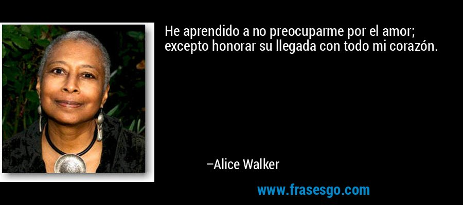 He aprendido a no preocuparme por el amor; excepto honorar su llegada con todo mi corazón. – Alice Walker