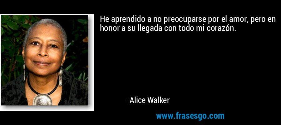 He aprendido a no preocuparse por el amor, pero en honor a su llegada con todo mi corazón. – Alice Walker