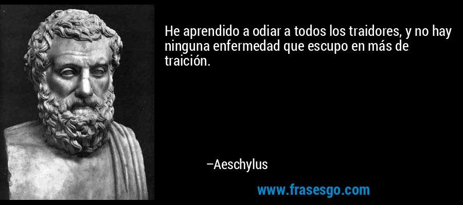 He aprendido a odiar a todos los traidores, y no hay ninguna enfermedad que escupo en más de traición. – Aeschylus