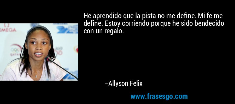 He aprendido que la pista no me define. Mi fe me define. Estoy corriendo porque he sido bendecido con un regalo. – Allyson Felix