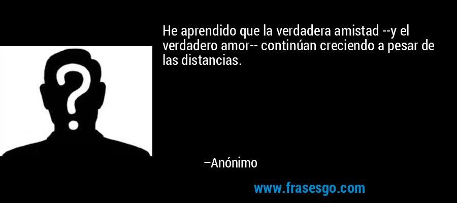 He aprendido que la verdadera amistad --y el verdadero amor-- continúan creciendo a pesar de las distancias. – Anónimo