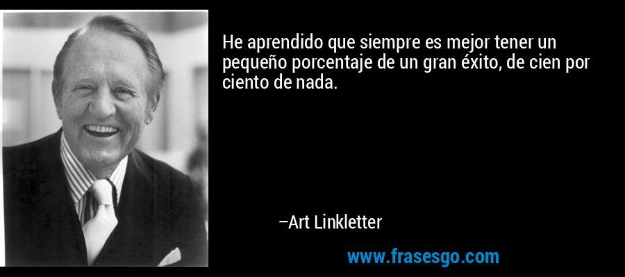 He aprendido que siempre es mejor tener un pequeño porcentaje de un gran éxito, de cien por ciento de nada. – Art Linkletter