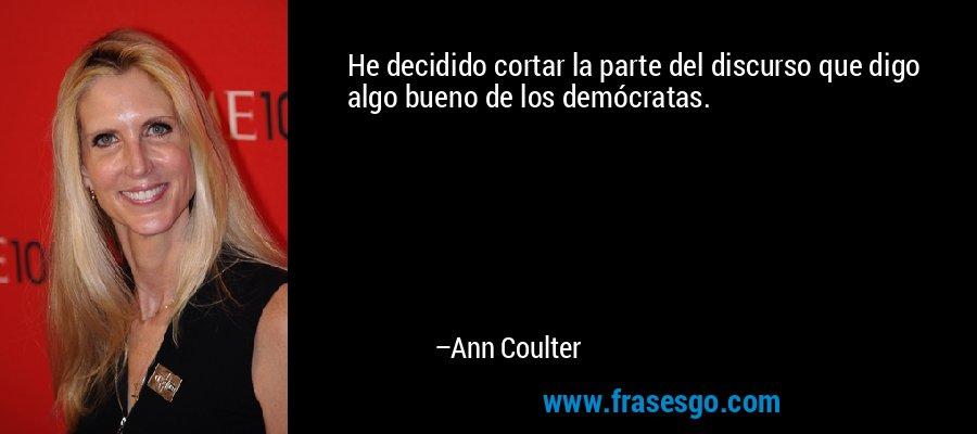He decidido cortar la parte del discurso que digo algo bueno de los demócratas. – Ann Coulter