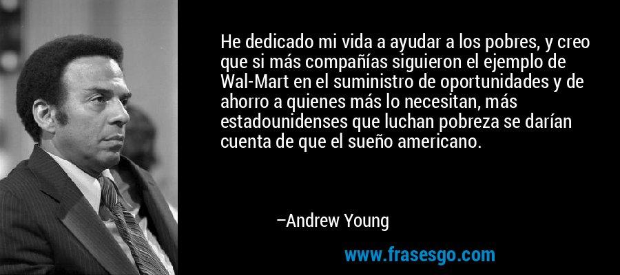 He dedicado mi vida a ayudar a los pobres, y creo que si más compañías siguieron el ejemplo de Wal-Mart en el suministro de oportunidades y de ahorro a quienes más lo necesitan, más estadounidenses que luchan pobreza se darían cuenta de que el sueño americano. – Andrew Young