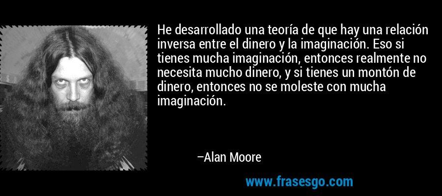 He desarrollado una teoría de que hay una relación inversa entre el dinero y la imaginación. Eso si tienes mucha imaginación, entonces realmente no necesita mucho dinero, y si tienes un montón de dinero, entonces no se moleste con mucha imaginación. – Alan Moore