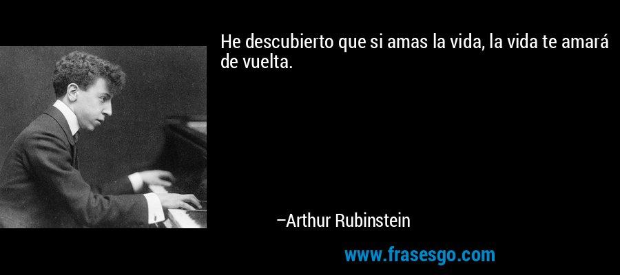 He descubierto que si amas la vida, la vida te amará de vuelta. – Arthur Rubinstein