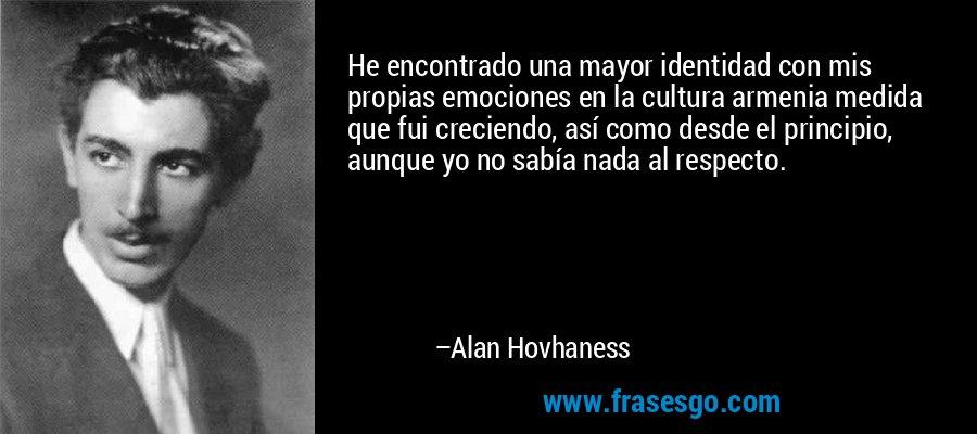 He encontrado una mayor identidad con mis propias emociones en la cultura armenia medida que fui creciendo, así como desde el principio, aunque yo no sabía nada al respecto. – Alan Hovhaness
