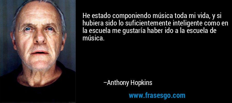 He estado componiendo música toda mi vida, y si hubiera sido lo suficientemente inteligente como en la escuela me gustaría haber ido a la escuela de música. – Anthony Hopkins