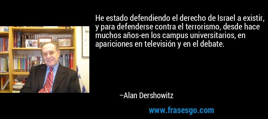He estado defendiendo el derecho de Israel a existir, y para defenderse contra el terrorismo, desde hace muchos años-en los campus universitarios, en apariciones en televisión y en el debate. – Alan Dershowitz