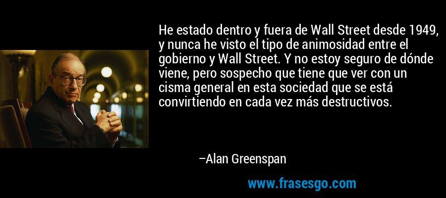 He estado dentro y fuera de Wall Street desde 1949, y nunca he visto el tipo de animosidad entre el gobierno y Wall Street. Y no estoy seguro de dónde viene, pero sospecho que tiene que ver con un cisma general en esta sociedad que se está convirtiendo en cada vez más destructivos. – Alan Greenspan