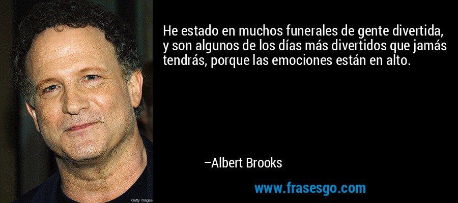 He estado en muchos funerales de gente divertida, y son algunos de los días más divertidos que jamás tendrás, porque las emociones están en alto. – Albert Brooks