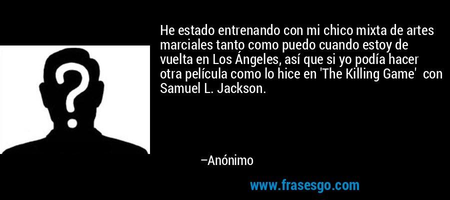 He estado entrenando con mi chico mixta de artes marciales tanto como puedo cuando estoy de vuelta en Los Ángeles, así que si yo podía hacer otra película como lo hice en 'The Killing Game'  con Samuel L. Jackson. – Anónimo