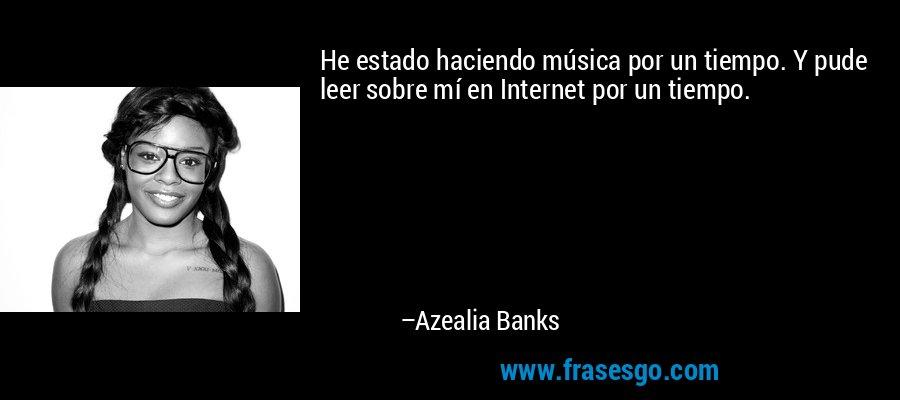 He estado haciendo música por un tiempo. Y pude leer sobre mí en Internet por un tiempo. – Azealia Banks