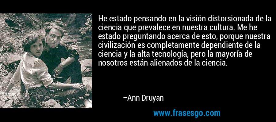 He estado pensando en la visión distorsionada de la ciencia que prevalece en nuestra cultura. Me he estado preguntando acerca de esto, porque nuestra civilización es completamente dependiente de la ciencia y la alta tecnología, pero la mayoría de nosotros están alienados de la ciencia. – Ann Druyan