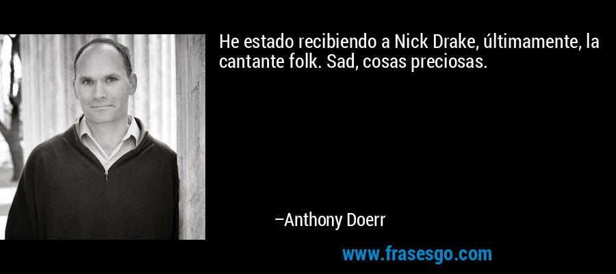He estado recibiendo a Nick Drake, últimamente, la cantante folk. Sad, cosas preciosas. – Anthony Doerr