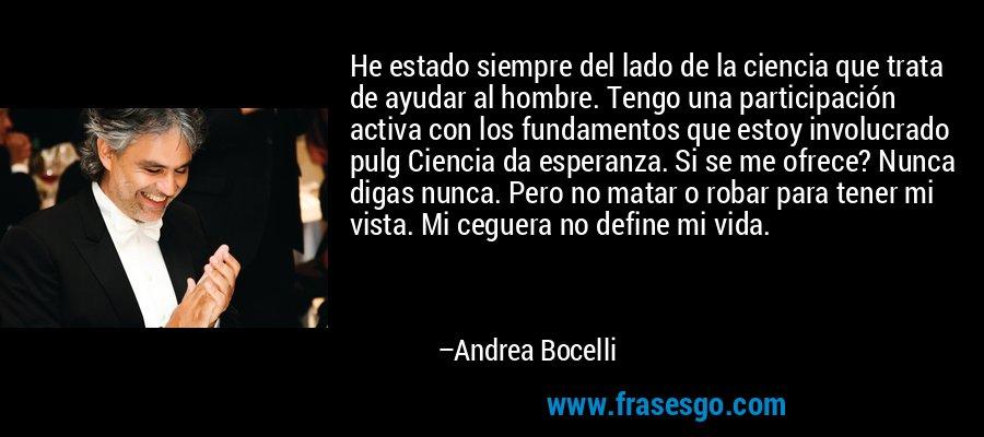 He estado siempre del lado de la ciencia que trata de ayudar al hombre. Tengo una participación activa con los fundamentos que estoy involucrado pulg Ciencia da esperanza. Si se me ofrece? Nunca digas nunca. Pero no matar o robar para tener mi vista. Mi ceguera no define mi vida. – Andrea Bocelli