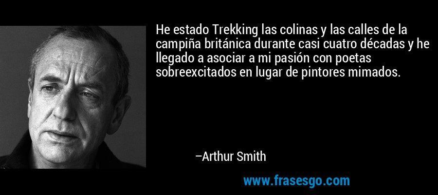 He estado Trekking las colinas y las calles de la campiña británica durante casi cuatro décadas y he llegado a asociar a mi pasión con poetas sobreexcitados en lugar de pintores mimados. – Arthur Smith