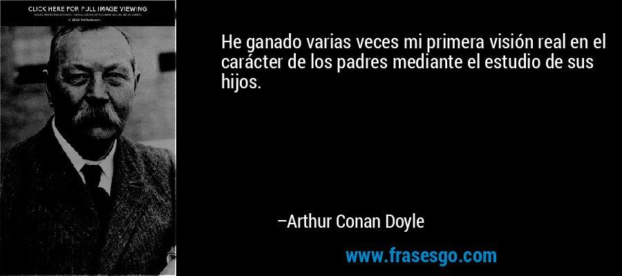 He ganado varias veces mi primera visión real en el carácter de los padres mediante el estudio de sus hijos. – Arthur Conan Doyle