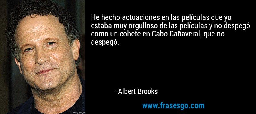 He hecho actuaciones en las películas que yo estaba muy orgulloso de las películas y no despegó como un cohete en Cabo Cañaveral, que no despegó. – Albert Brooks