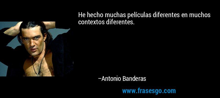 He hecho muchas películas diferentes en muchos contextos diferentes. – Antonio Banderas