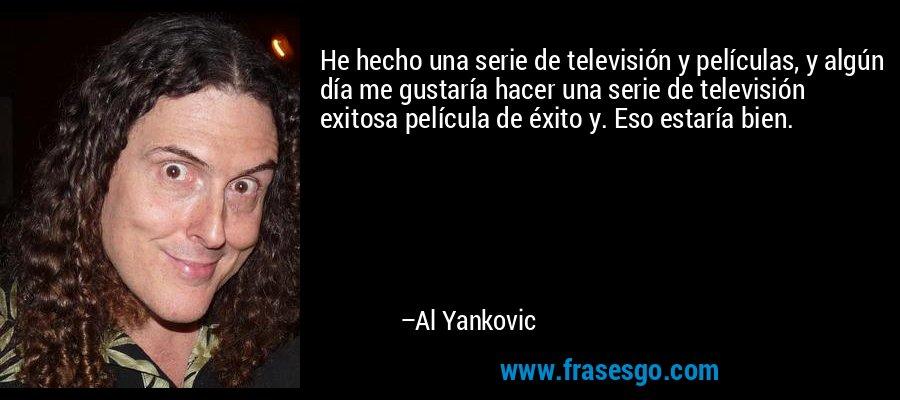 He hecho una serie de televisión y películas, y algún día me gustaría hacer una serie de televisión exitosa película de éxito y. Eso estaría bien. – Al Yankovic