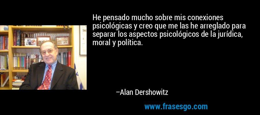 He pensado mucho sobre mis conexiones psicológicas y creo que me las he arreglado para separar los aspectos psicológicos de la jurídica, moral y política. – Alan Dershowitz