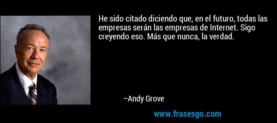 He sido citado diciendo que, en el futuro, todas las empresas serán las empresas de Internet. Sigo creyendo eso. Más que nunca, la verdad. – Andy Grove