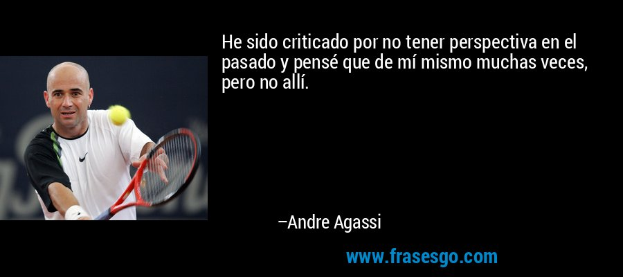 He sido criticado por no tener perspectiva en el pasado y pensé que de mí mismo muchas veces, pero no allí. – Andre Agassi