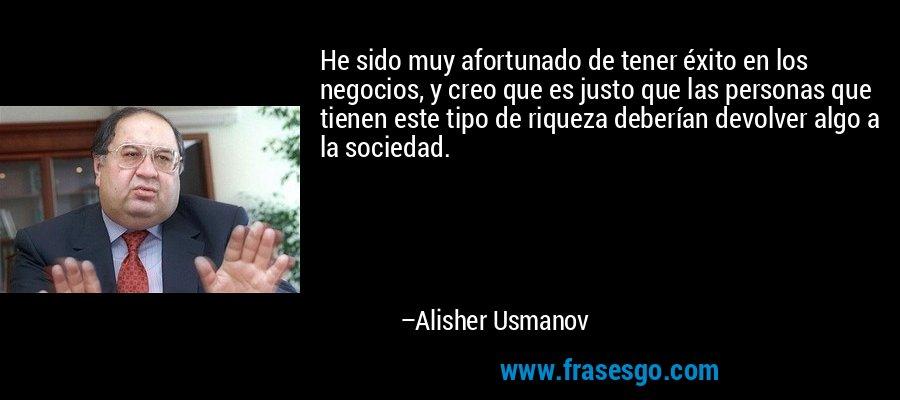 He sido muy afortunado de tener éxito en los negocios, y creo que es justo que las personas que tienen este tipo de riqueza deberían devolver algo a la sociedad. – Alisher Usmanov