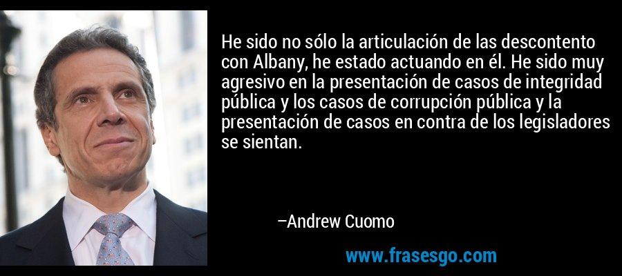 He sido no sólo la articulación de las descontento con Albany, he estado actuando en él. He sido muy agresivo en la presentación de casos de integridad pública y los casos de corrupción pública y la presentación de casos en contra de los legisladores se sientan. – Andrew Cuomo