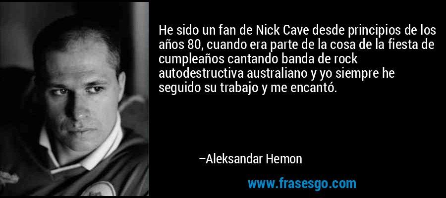 He sido un fan de Nick Cave desde principios de los años 80, cuando era parte de la cosa de la fiesta de cumpleaños cantando banda de rock autodestructiva australiano y yo siempre he seguido su trabajo y me encantó. – Aleksandar Hemon