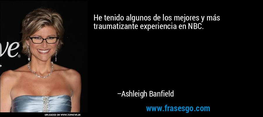 He tenido algunos de los mejores y más traumatizante experiencia en NBC. – Ashleigh Banfield