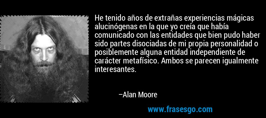 He tenido años de extrañas experiencias mágicas alucinógenas en la que yo creía que había comunicado con las entidades que bien pudo haber sido partes disociadas de mi propia personalidad o posiblemente alguna entidad independiente de carácter metafísico. Ambos se parecen igualmente interesantes. – Alan Moore