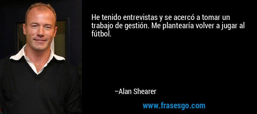 He tenido entrevistas y se acercó a tomar un trabajo de gestión. Me plantearía volver a jugar al fútbol. – Alan Shearer