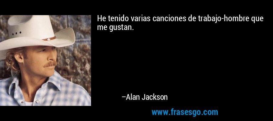 He tenido varias canciones de trabajo-hombre que me gustan. – Alan Jackson