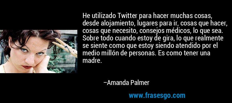 He utilizado Twitter para hacer muchas cosas, desde alojamiento, lugares para ir, cosas que hacer, cosas que necesito, consejos médicos, lo que sea. Sobre todo cuando estoy de gira, lo que realmente se siente como que estoy siendo atendido por el medio millón de personas. Es como tener una madre. – Amanda Palmer