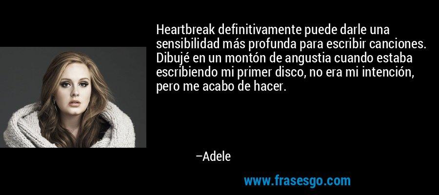 Heartbreak definitivamente puede darle una sensibilidad más profunda para escribir canciones. Dibujé en un montón de angustia cuando estaba escribiendo mi primer disco, no era mi intención, pero me acabo de hacer. – Adele