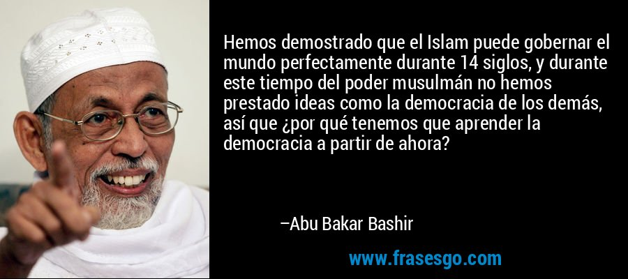 Hemos demostrado que el Islam puede gobernar el mundo perfectamente durante 14 siglos, y durante este tiempo del poder musulmán no hemos prestado ideas como la democracia de los demás, así que ¿por qué tenemos que aprender la democracia a partir de ahora? – Abu Bakar Bashir