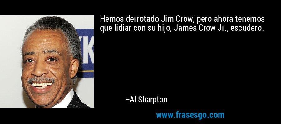 Hemos derrotado Jim Crow, pero ahora tenemos que lidiar con su hijo, James Crow Jr., escudero. – Al Sharpton