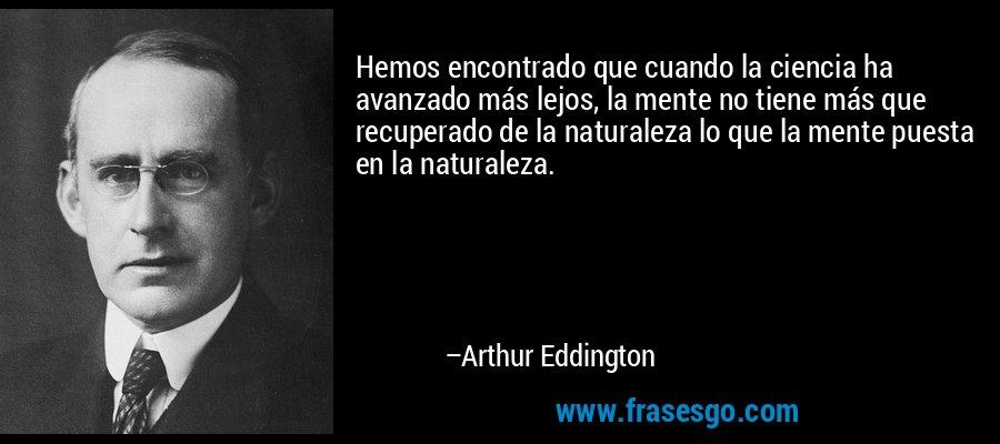 Hemos encontrado que cuando la ciencia ha avanzado más lejos, la mente no tiene más que recuperado de la naturaleza lo que la mente puesta en la naturaleza. – Arthur Eddington